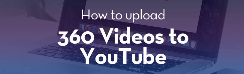 How to upload 360 videos to YouTube?